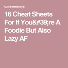 16 Cheat Sheets For If You're A Foodie But Also Lazy AF