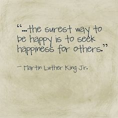 """""""The surest way to be happy is to seek happiness for others."""" — Martin Luther King Jr."""