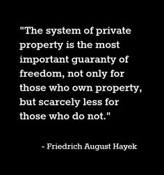 """""""The system of private property is the most important guaranty of freedom, not only for those who own property, but scarcely less for those who do not."""" - Friedrich Hayek, Austrian-born British economist and philosopher."""