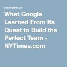 What Google Learned From Its Quest to Build the Perfect Team - NYTimes.com