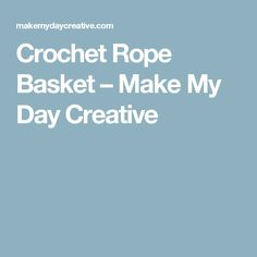 Crochet Rope Basket – Make My Day Creative