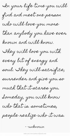 In your life time you will find and meet one person who will love you more than anybody you have ever known and will know. They will love you with every bit of energy and soul. They will sacrifice, surrender and give you so much that it scares you. Someday, you will know who that is. sometimes, people realize who it was.
