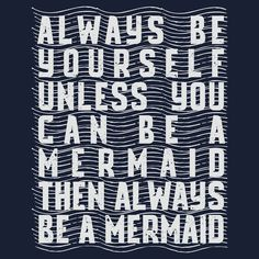 Always Be Your Self, Unless You Can Be A Mermaid