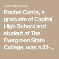Rachel Corrie, a graduate of Capital High School and student at The Evergreen State College, was a 23-year-old American peace activist from Olympia, Washington, who was crushed to death by an Israeli-militarized bulldozer on 16 March 2003, while undertaking nonviolent direct action to protect the home of a Palestinian family from demolition. Since her killing, an enormous numberof solidarity activities have been carried out in her name around the world.