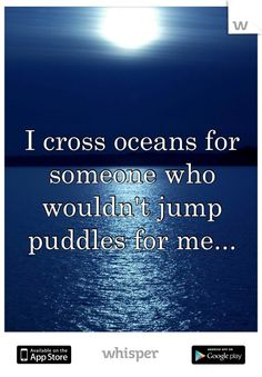 I cross oceans for someone who wouldn't jump puddles for me...and never keep the people that would :(