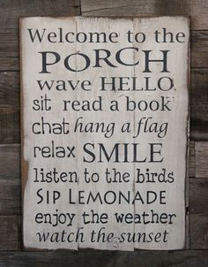 Mom needs something like this for her inviting porch! Large Wood Sign - Welcome to the Porch (I'd have to add listen to the crazy neighbors scream at each other, watch the cops come by their house etc lol)
