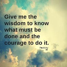 Give me the wisdom to know what must be done and the courage to do it. #positivitynote #upliftingyourspirit