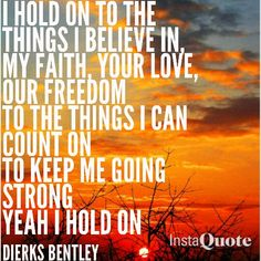 """I Hold On ~ Dierks Bentley """"It's just an old beat up truck some say that I should trade up now that I got some jangle in my pocket. But what they don't understand is it's the miles that make a man. I wouldn't trade that thang in for a rocket."""" <3"""