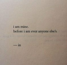 I am mine before I'm ever anyone else's. I made me n i found myself before any one found me.