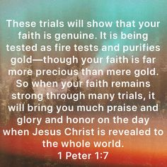 1 Peter These trials will show that your faith is genuine. It is being tested as fire tests and purifies gold—though your faith is far more precious than mere gold. So when your faith remains strong through m Scripture Verses, Bible Verses Quotes, Bible Scriptures, Faith Quotes, Biblical Quotes, Religious Quotes, Spiritual Quotes, Faith Prayer, Faith In God