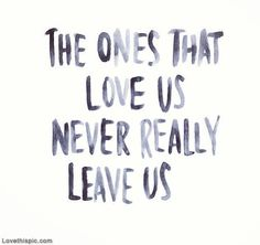 The ones that love us never really leave us love life quotes quotes quote life life lessons