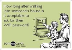 How long after walking into someone's house is it ok to ask for their Wifi password? #Someecards
