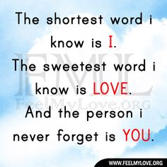 The shortest word i know is i. the sweetest word i know is love. and the person i never forget is you. ~ Unknown