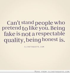 Can't stand people who pretend to like you. Being fake is not a respectable quality, being honest is.