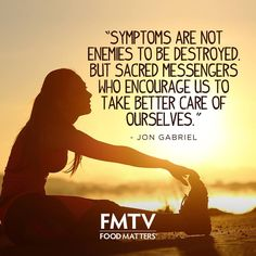 Think of symptoms as messengers, encouraging us to take better care of ourselves.  www.FMTV.com