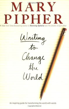 Writing to Change the World by one of my favorite authors, Mary Pipher, PhD, a clinical psychologist who writes with deep wisdom and elegance across a wide range of topics.  Check out her numerous book titles here: http://www.amazon.com/Mary-Pipher/e/B000AQ2TXU