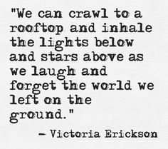 We can crawl to a rooftop and inhale the lights below and stars above, ..as we laugh nad forget the world we left on the ground ~ Victoria Erickson