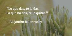"""""""Lo que das, te lo das. Lo que no das, te lo quitas.""""   – Alejandro Jodorowsky"""