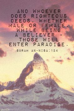 We strive for Paradise, or Jannah and as believers, we aim for the highest rank of Paradise. We earn the entrance to Paradise through good deeds, pious actions, and the belief in the Al-Mighty Allah. Moreover, we achieve Jannah by fufilling our roles as believers to Allah and completing our duties as Muslims. So, be aware of what you do, and be righteous in order to gain Allah Azza Wa Jaal's satisfaction and greatness in the Hereafter. In 'shaa Allah!
