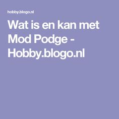 Wat is en kan met Mod Podge - Hobby.blogo.nl