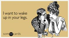 I want to wake up in your legs.