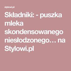 Składniki: - puszka mleka skondensowanego niesłodzonego… na Stylowi.pl