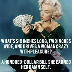 Pin-Up Joke: What's 6 inches long, 2 inches wide, and drives a woman crazy with pleasure? A $100 bill she earned her damn self.