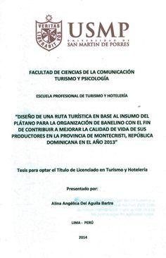 Título: Diseño de una ruta turística en base al insumo del plátano para la organización de Banelino con el fin de contribuir a mejorar la calidad de vida de sus productores en la provincia de Montecristi. República Dominicana en el año 2013 / Autora: Del Águila, Alina / Ubicación: Biblioteca FCCTP - USMP 4to piso / Código: T/972.93/D333/2014.