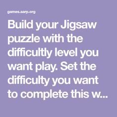 Build your Jigsaw puzzle with the difficultly level you want play. Set the difficulty you want to complete this with. Either easy, normal or expert.