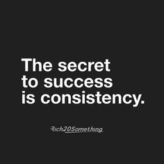 The Secret to Success is Consistency!