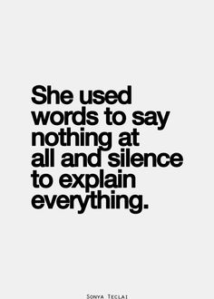She used words to say nothing at all and silence to explain . . . everything! <3 ~ Sonia Teclai