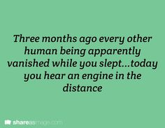 Prompt -- three months ago every other human being apparently vanished while you slept...today you hear an engine in the distance