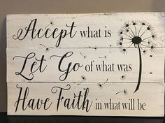 Accept what is, let go of what was, & have faith in what will be
