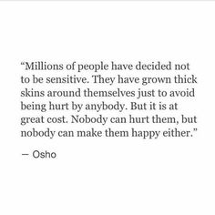 Millions of people have decided not to be sensitive. They have grown thick skins around themselves just to avoid being hurt by anybody. But it is at great cost. Nobody can hurt them, but nobody can make them happy either.