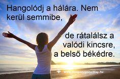 """Hálát adok a mai napért. Hangolódj a hálára. Semmi nem """"jár nekünk"""", amink van. Minden ajándék. Minden áldás. Akkor is, amikor nem ítéljük annak. Hangolódj a hálára. Nem kerül semmibe, de rátalálsz a valódi kincsre, a belső békédre. Köszönöm. Szeretlek ❤️  ⚜ Ho'oponoponoWay Magyarország ⚜ www.HooponoponoWay.hu"""