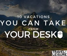 10 'Vacations' You Can Take From Your Desk