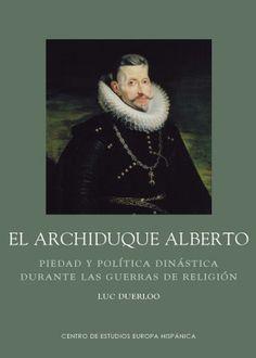 El archiduque Alberto : piedad y política dinástica en la época de las guerras de religión / Luc Duerloo http://fama.us.es/record=b2652916~S5*spi