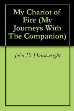My Chariot of Fire (My Journeys With The Companion) by John D. Housewright. $9.99. Publisher: John D. Housewright; 1 edition (November 8, 2012). 100 pages