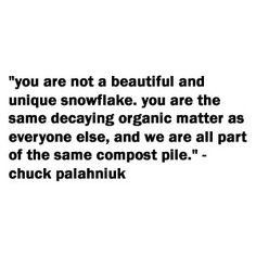 you are not a beautiful and unique snowflake. you are the same decaying organic matter as everyone else, and we are all part of the same compost pile. Words Quotes, Wise Words, Me Quotes, Sayings, Happy Thoughts, Deep Thoughts, Quote Finder, Fight Club Quotes, Chuck Palahniuk