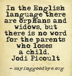 """""""In the English language, there are orphans and widows, but there is no word for the parents who lose a child."""" - Jodi Picoult"""