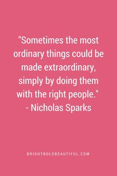 "Favorite Inspirational Quotes | ""Sometimes the most ordinary things could be made extraordinary, simply by doing them with the right people."" Nicholas Sparks"