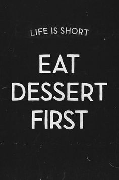 Eat dessert first. Who made this up? Best quote EVER!!!!