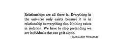 """""""Relationships are all there is. Everything in the universe only exists because it is in relationship to everything else. Nothing exists in isolation. We have to stop pretending we are individuals that can go it alone."""""""