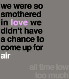 i admit i make a few mistakes babe. we were so caught up in love we didn't have a chance to come up for air.