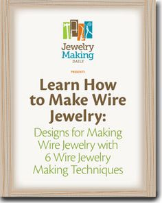 Learn How to Make Wire Jewelry:  Designs for Making Wire Jewelry with 6 Wire Jewelry Making Techniques
