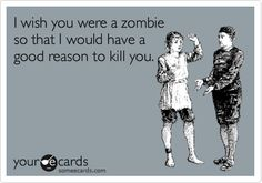 I wish you were a zombie so that I would have a good reason to kill you.