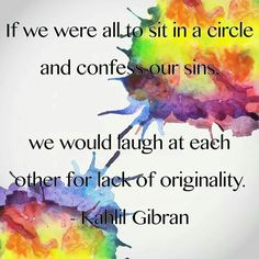 """""""If we were all to sit in a circle and confess our sins, we would laugh at each other for lack of originality."""" ~Kahlil Gibran"""