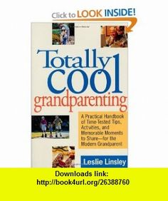 Totally Cool Grandparenting A Practical Handbook of Tips, Hints,  Activities for the Modern Grandparent (9780312170479) Leslie Linsley , ISBN-10: 0312170475  , ISBN-13: 978-0312170479 ,  , tutorials , pdf , ebook , torrent , downloads , rapidshare , filesonic , hotfile , megaupload , fileserve