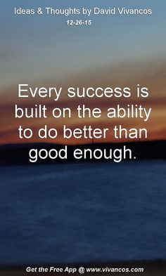 Every success is built on the ability to do better than good enough. [December 26th 2015] https://www.youtube.com/watch?v=7234oisdwC4