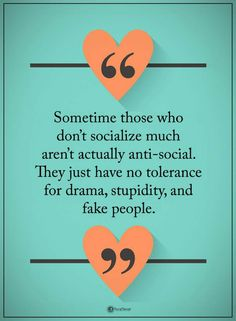 Quotes Sometimes those who don't socialize much aren't actually anti-social. They just have no tolerance for drama, stupidity, and fake people.